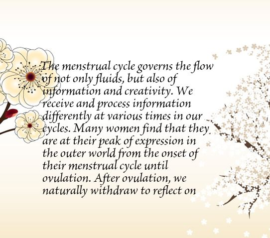 The menstrual cycle governs the flow of not only fluids, but also of information and creativity. We receive and process information differently at various times in our cycles. Many women find that they are at their peak of expression in the outer world from the onset of their menstrual cycle until ovulation. After ovulation, we naturally withdraw to reflect on what needs to be adjusted.