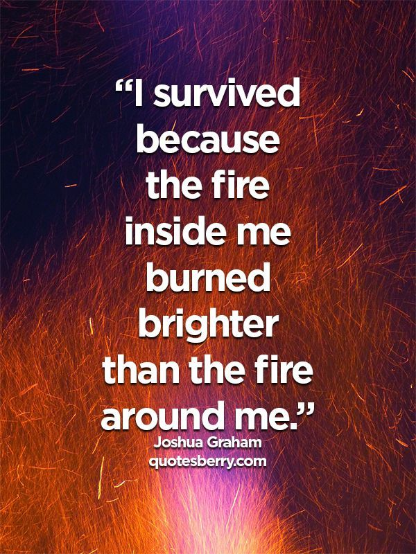 """I survived because the fire inside me burned brighter than the fire around me."" - Joshua Graham"