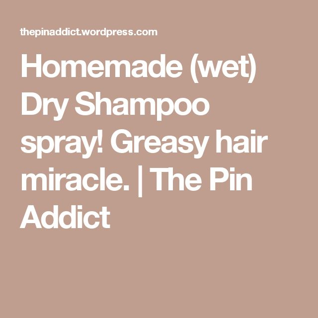 Homemade (wet) Dry Shampoo spray! Greasy hair miracle. | The Pin Addict
