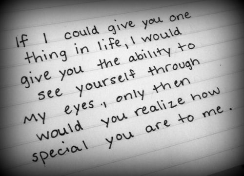 If i could give you one thing in life, i would give you the ability to see yourself through my eye, only then would you realize how special you are to me.