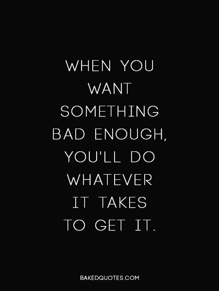 When You Want Something Bad Enough, You'll Do Whatever It
