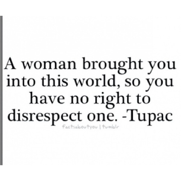 I'm pleasantly surprised to find that Tupac was quoted for something I have been thinking for many years. I like this quote because I mean really who can mess with such straight forward logic. But also because Tupac was famous for being a rapper and rappers are notoriously thought of as a womanizers.  profession.