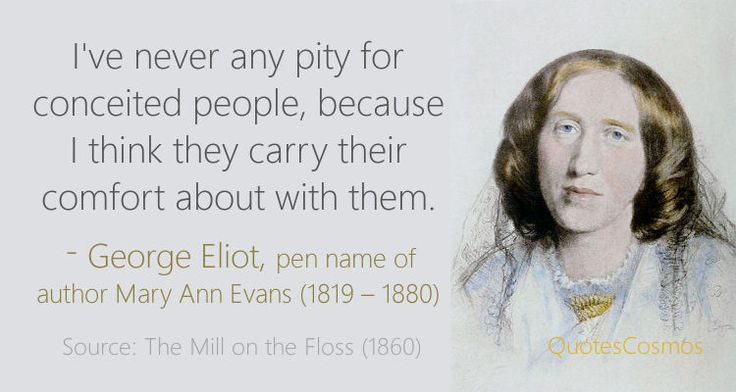 """""""I've never any pity for conceited people, because I think they carry their comfort about with them.""""  - George Eliot, pen name of Mary Ann Evans (1819 - 1880)  Source: The Mill on the Floss (1860)  http://www.quotescosmos.com/people/George-Eliot.html"""