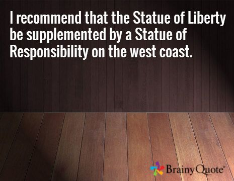 I recommend that the Statue of Liberty be supplemented by a Statue of Responsibility on the west coast.