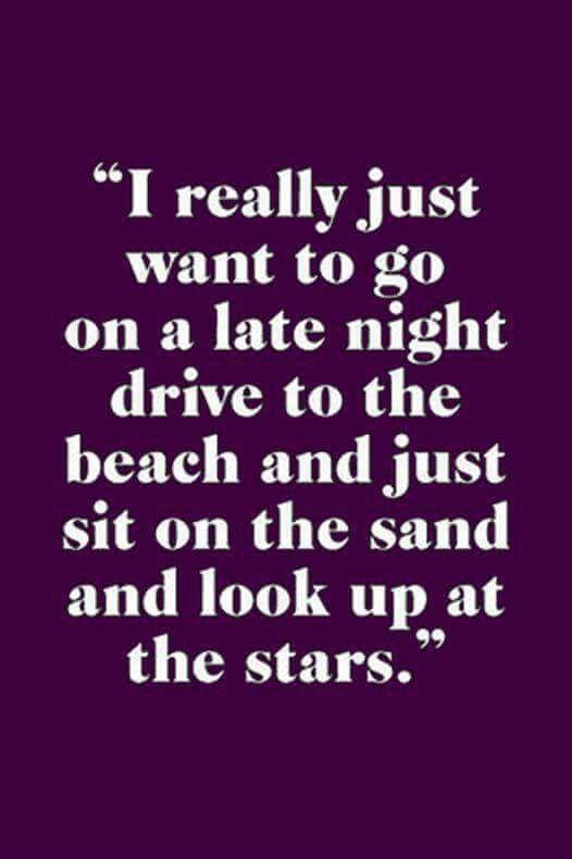 I really just want to go on a late night drive to the beach and just sit on the sand and look up at the stars.