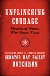 Unflinching Courage: Pioneering Women Who Shaped Texas by Kay Bailey Hutchison