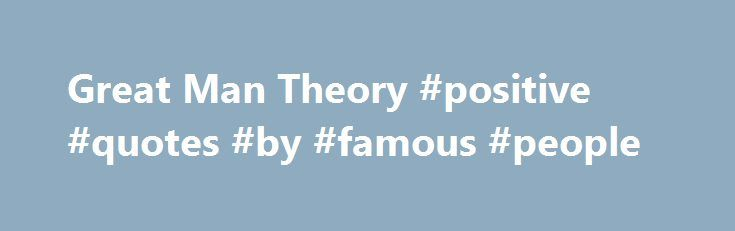 Great Man Theory #positive #quotes #by #famous #people http://quote.remmont.com/great-man-theory-positive-quotes-by-famous-people/  Great Man Theory Name: Great Man TheoryAuthor: Popularized by Thomas CarlyleClassification: Great Man TheoryYear: 1840's Pro's Starting point for the understanding of which human traits make great leaders Con's Leadership is a restricted community No scientific validity Overview You may have heard people saying, Great leaders are God-gifted, not man-made ? This…