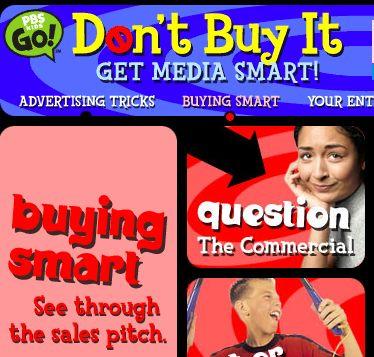 Don't Buy It: Get Media Smart is a media literacy Web site for young people that encourages users to think critically about media and become smart consumers. Activities on the site are designed to provide users with some of the skills and knowledge needed to question, analyze, interpret and evaluate media messages.
