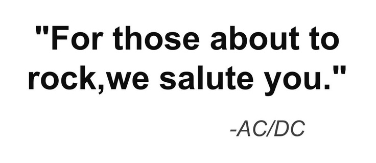 "Great music quote: ""For those about to rock,we salute you."" -AC/DC"