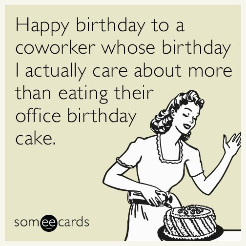 Happy birthday to a coworker whose birthday I actually care about more than eating their office birthday cake.