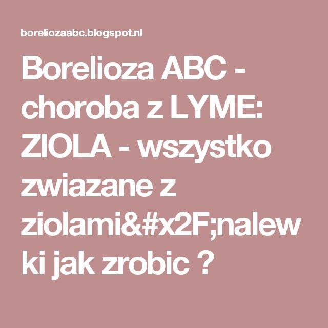 Borelioza ABC  - choroba z LYME: ZIOLA - wszystko zwiazane z ziolami/nalewki jak zrobic ?