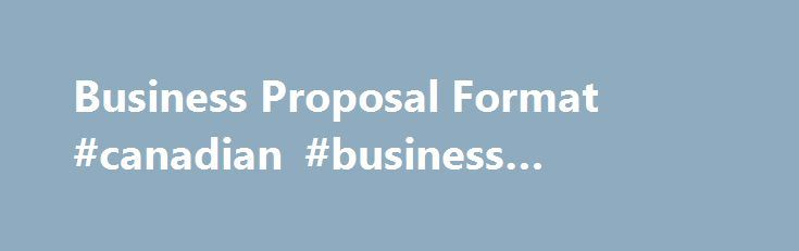 Business Proposal Format #canadian #business #magazine http://busines.remmont.com/business-proposal-format-canadian-business-magazine/  #business proposal format # Business Proposal Format M.A. SHRM-SCP, SPHR – Corporate Trainer Consultant Are you looking for information about the proper business proposal format? Whether you are writing a business plan for a start up venture, submitting a proposal in the hopes of securing a contract, attracting new customers, or securing support from…