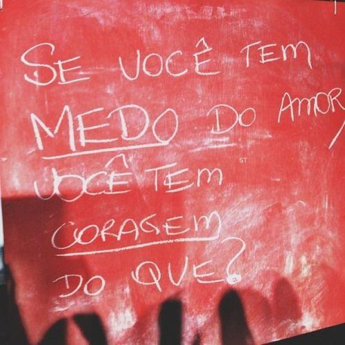 """Se você tem medo do amor, você tem coragem do que? """"me diz"""""""