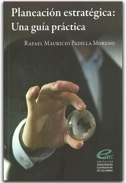 Planeación estratégica: Una guía práctica.- Rafael Mauricio Padilla Moreno-  Universidad Cooperativa de Colombia    http://www.librosyeditores.com/tiendalemoine/administracion/2090-planeacion-estrategica-una-guia-practica-.html    Editores y distribuidores.