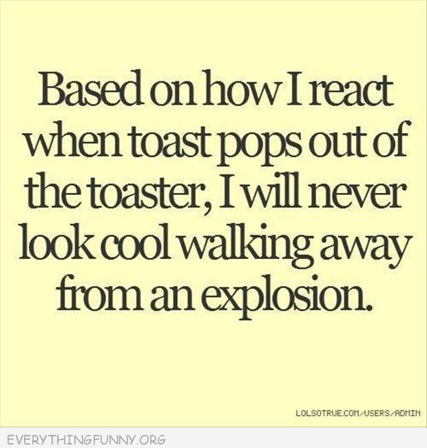 funny quote based on how i react toast pops out i will never look cool walking away from an explosion #funny #joke