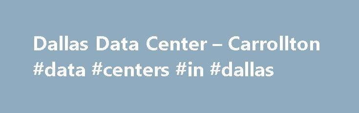 Dallas Data Center – Carrollton #data #centers #in #dallas http://seattle.remmont.com/dallas-data-center-carrollton-data-centers-in-dallas/  # Dallas Data Center Carrollton Production Environment CyrusOne s 670,000-square-foot data center in Dallas/Carrollton is the largest facility of its kind in the state and one of the most energy-efficient in the United States. In addition, the Carrollton data center also houses the infrastructure and 911-dispatch center for Carrollton, Coppell, Farmers…