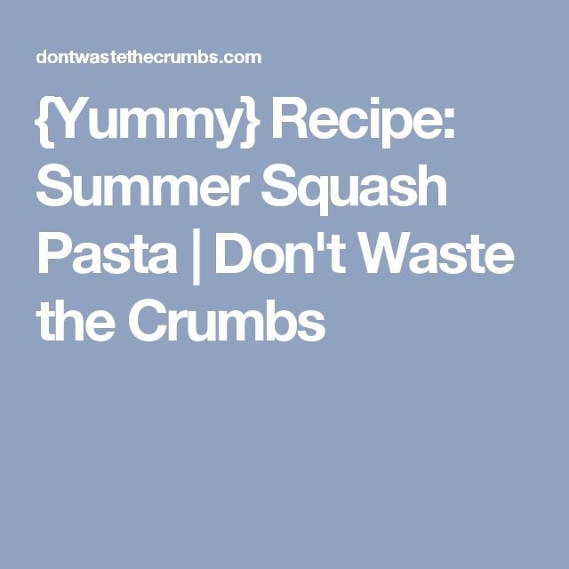 {Yummy} Recipe: Summer Squash Pasta | Don't Waste the Crumbs