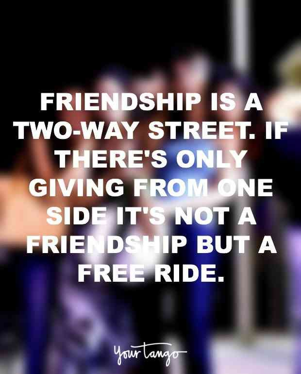 """Friendship is a two-way street. If there's only giving from one side it's not a friendship but a free ride."""