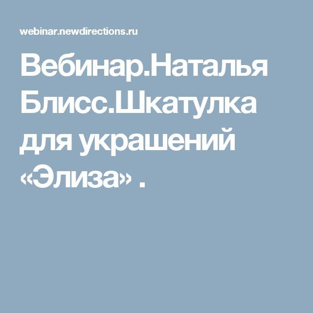 Вебинар.Наталья Блисс.Шкатулка для украшений «Элиза» .