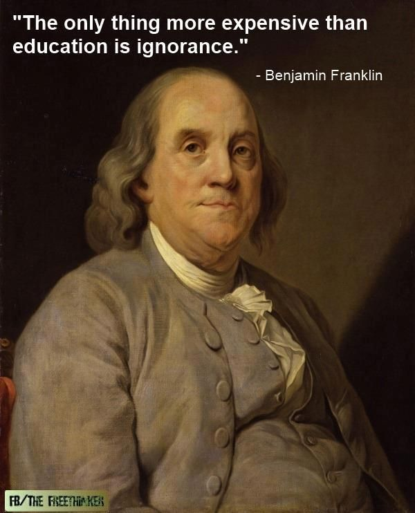 The only thing more expensive than education is ignorance :Benjamin Franklin,