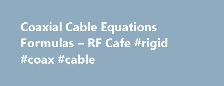 Coaxial Cable Equations Formulas – RF Cafe #rigid #coax #cable http://nigeria.nef2.com/coaxial-cable-equations-formulas-rf-cafe-rigid-coax-cable/  # Coaxial Cable Equations Most professional engineers and technicians will never have the need to calculate the capacitance, inductance, or impedance of a coaxial cable since they are usually designing systems using well-defined components that are manufactured to exacting specifications. Students, hobbyists (Ham radio operators). and research…
