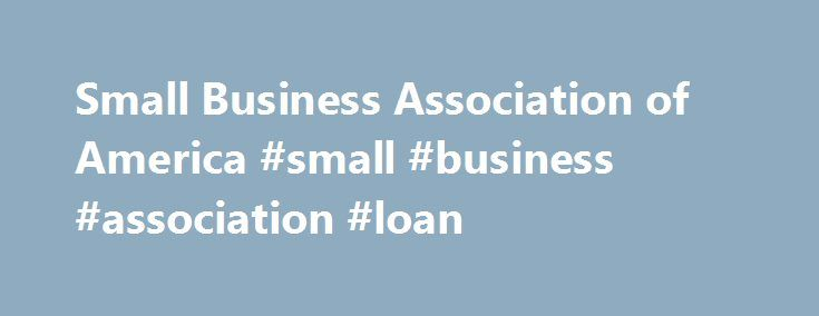 Small Business Association of America #small #business #association #loan http://wichita.remmont.com/small-business-association-of-america-small-business-association-loan/  # The SBA Founded in 1964, the Small Business Association of America(SBA), a Washington, DC non-profit corporation, has been providing quality insured benefits, discount benefit plans and services to our members at low monthly dues. Who are our members? They are self-employed people, small business owners, individuals and…