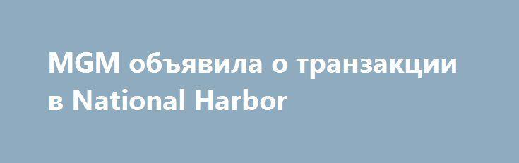 MGM объявила о транзакции в National Harbor http://casinorespect.com/novosti_casino_online/mgm-obyavila-o-tranzakcii-v-national-harbor.html  MGM Resorts International и MGM Growth Properties LLC (MGP)вчера подтвердли, что они заключили окончательное соглашение, в которомдочерняя компания MGP приобретет долгосрочные процентные ставки по аренде иинвестиции в недвижимость, связанные с National Harbor MGM, расположенной в штатеМэриленд.MGM...