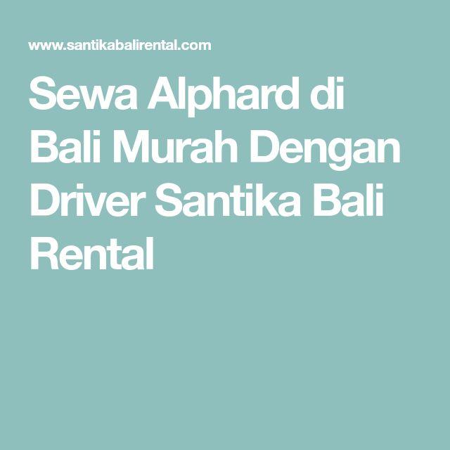 Sewa Alphard di Bali Murah Dengan Driver Santika Bali Rental