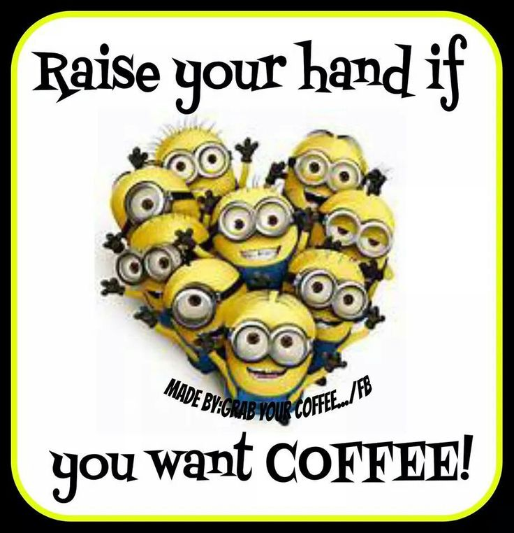Raise both hands if you'll drink that coffee with a minion.