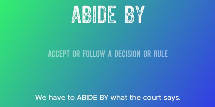 ABIDE BY => Accept or follow a decision or rule => We have to ABIDE BY what the court says.