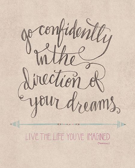 """Go confidently in the direction of your dreams. Live the life you've imagined."" Henry David Thoreau"