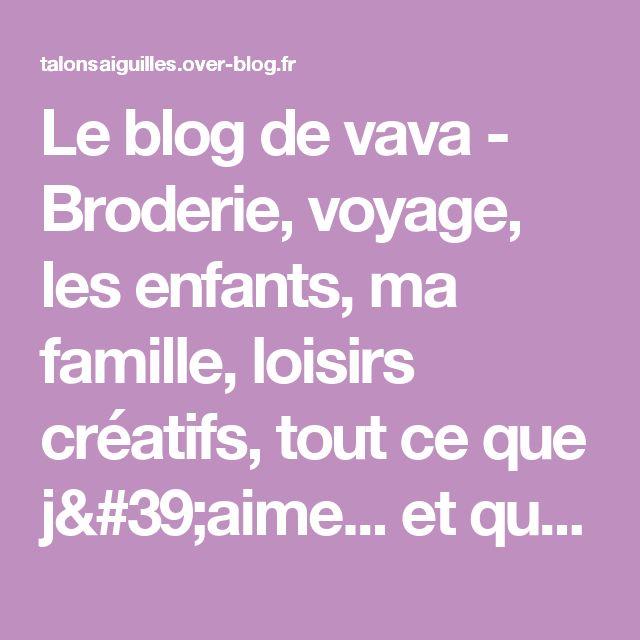 Le blog de vava - Broderie, voyage, les enfants, ma famille, loisirs créatifs, tout ce que j'aime... et que j'aimerais partager avec vous.