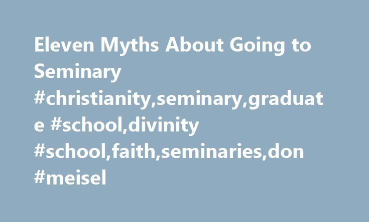 Eleven Myths About Going to Seminary #christianity,seminary,graduate #school,divinity #school,faith,seminaries,don #meisel http://los-angeles.remmont.com/eleven-myths-about-going-to-seminary-christianityseminarygraduate-schooldivinity-schoolfaithseminariesdon-meisel/  # Eleven Myths About Going to Seminary As the son of a preacher, the last thing I ever wanted to do was go to seminary. Oops! Granted, I waited eleven years after graduating from college. I tried to slip into class on the first…