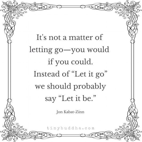 It's not a matter of letting go. You would if you could. Perhaps instead of…