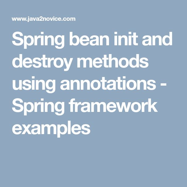 Spring bean init and destroy methods using annotations - Spring framework examples