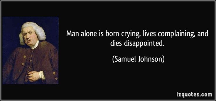 http://izquotes.com/quotes-pictures/quote-man-alone-is-born-crying-lives-complaining-and-dies-disappointed-samuel-johnson-95993.jpg