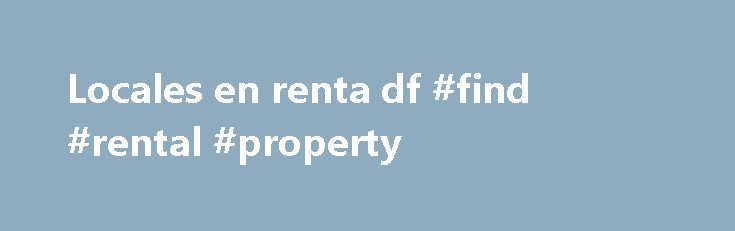Locales en renta df #find #rental #property http://rental.remmont.com/locales-en-renta-df-find-rental-property/  #locales en renta # Wednesday, July 20, 2011 Consejos sobre como Obtener Locales en Renta DF Consejos sobre como Obtener Locales en Renta DF Esta buscando cualquier locales en renta df en Mexico? DF por lo general significa y centro Discurso. DF es similar a los distintos los varios en el Ersus. pero con su...