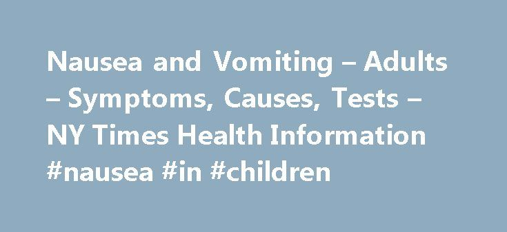 "Nausea and Vomiting – Adults – Symptoms, Causes, Tests – NY Times Health Information #nausea #in #children http://chicago.remmont.com/nausea-and-vomiting-adults-symptoms-causes-tests-ny-times-health-information-nausea-in-children/  # Nausea and Vomiting – Adults Back to Top Causes Many common problems may cause nausea and vomiting: Food allergies Infections of the stomach or bowels, such as the ""stomach flu"" or food poisoning Leaking of stomach contents (food or liquid) upwards (also called…"