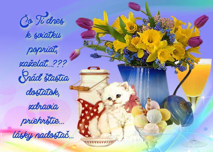 Čo Ti dnes k sviatku popriať, zaželať...??? Snáď šťastia dostatok, zdravia priehrštie... lásky nadostač...