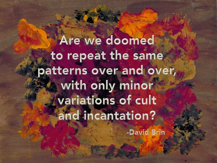 Are we doomed to repeat the same patterns over and over, with only minor variations of cult and incantation? --David Brin