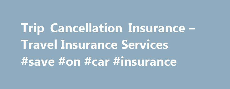 Trip Cancellation Insurance – Travel Insurance Services #save #on #car #insurance http://insurance.remmont.com/trip-cancellation-insurance-travel-insurance-services-save-on-car-insurance/  #trip insurance # DO YOU NEED TRAVEL INSURANCE IN CASE OF TRIP INTERRUPTIONS? You've dreamed of this trip for months or years maybe even a lifetime but life can be extremely unpredictable. Anything from terrible weather to a family emergency can ruin all your careful planning and bring your trip to an end…