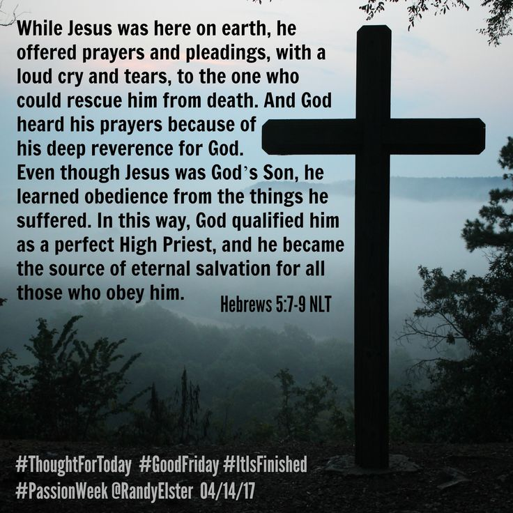 While Jesus was here on earth, he offered prayers and pleadings, with a loud cry and tears, to the one who could rescue him from death. And God heard his prayers because of his deep reverence for God. Even though Jesus was God's Son, he learned obedience from the things he suffered. In this way, God qualified him as a perfect High Priest, and he became the source of eternal salvation for all those who obey him. Hebrews 5:7-9 NLT #ThoughtForToday  #GoodFriday #ItIsFinished #PassionWeek
