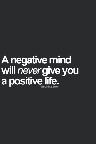 [so true!] A negative mind will never give you a positive life.
