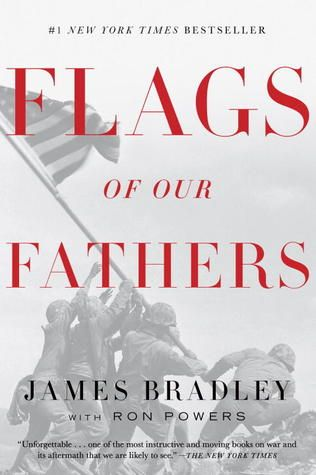 Flags of Our Fathers by James Bradley and Ron Powers. In this unforgettable chronicle of perhaps the most famous moment in American military history, James Bradley has captured the glory, the triumph, the heartbreak, and the legacy of the six men who raised the flag at Iwo Jima. Here is the true story behind the immortal photograph that has come to symbolize the courage and indomitable will of America.