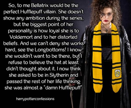 So to me Bellatrix would be the perfect Hufflepuff villain. She...