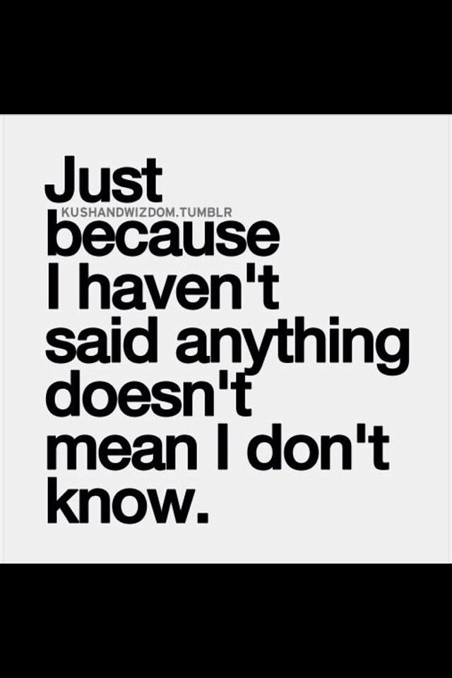 Just because I haven't said anything doesn't mean I don't know.