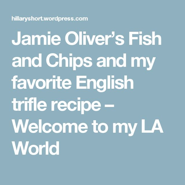 Jamie Oliver's Fish and Chips and my favorite English trifle recipe – Welcome to my LA World