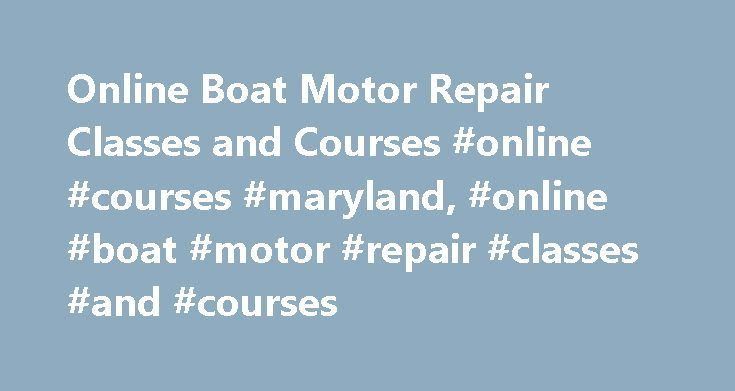 Online Boat Motor Repair Classes and Courses #online #courses #maryland, #online #boat #motor #repair #classes #and #courses http://mississippi.nef2.com/online-boat-motor-repair-classes-and-courses-online-courses-maryland-online-boat-motor-repair-classes-and-courses/  # Online Boat Motor Repair Classes and Courses Online classes in boat motor repair are rare; most marine motor classes are hosted on campus. However, those who want to find related online information can start with classes in…