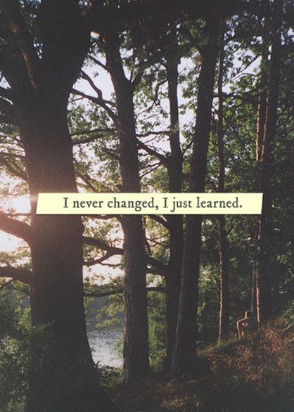 I feel the same, but I'm wiser now, carrying all the different sameness toward becoming more myself.