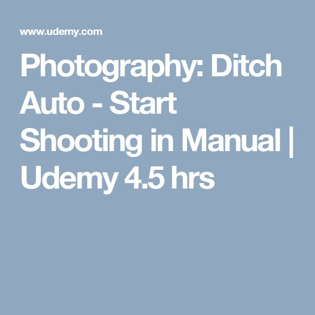 Photography: Ditch Auto - Start Shooting in Manual | Udemy 4.5 hrs